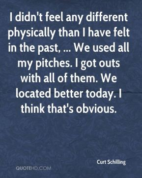 Curt Schilling - I didn't feel any different physically than I have felt in the past, ... We used all my pitches. I got outs with all of them. We located better today. I think that's obvious.