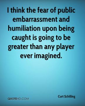 Curt Schilling - I think the fear of public embarrassment and humiliation upon being caught is going to be greater than any player ever imagined.