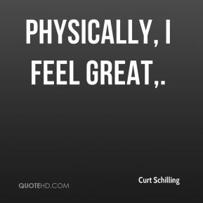 Curt Schilling - Physically, I feel great.