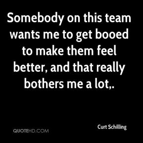 Curt Schilling - Somebody on this team wants me to get booed to make them feel better, and that really bothers me a lot.