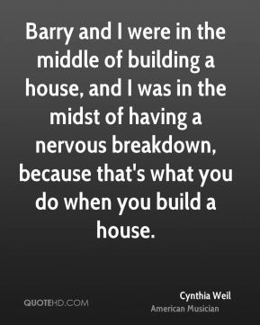 Barry and I were in the middle of building a house, and I was in the midst of having a nervous breakdown, because that's what you do when you build a house.