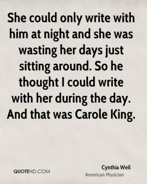 She could only write with him at night and she was wasting her days just sitting around. So he thought I could write with her during the day. And that was Carole King.