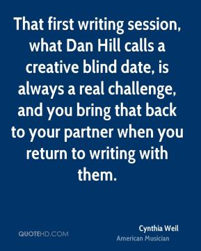 That first writing session, what Dan Hill calls a creative blind date, is always a real challenge, and you bring that back to your partner when you return to writing with them.