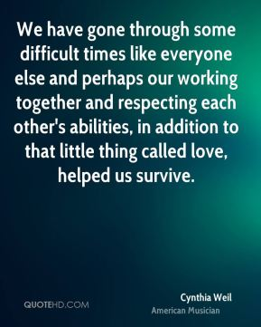 We have gone through some difficult times like everyone else and perhaps our working together and respecting each other's abilities, in addition to that little thing called love, helped us survive.