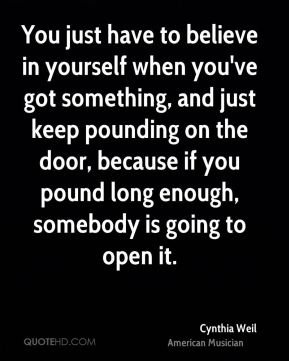 You just have to believe in yourself when you've got something, and just keep pounding on the door, because if you pound long enough, somebody is going to open it.