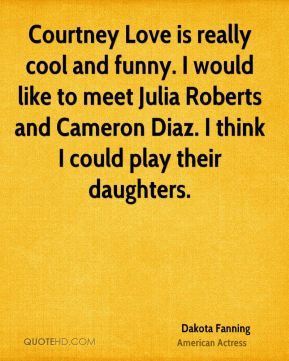 Dakota Fanning - Courtney Love is really cool and funny. I would like to meet Julia Roberts and Cameron Diaz. I think I could play their daughters.