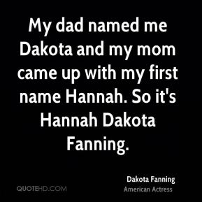 My dad named me Dakota and my mom came up with my first name Hannah. So it's Hannah Dakota Fanning.