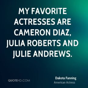 Dakota Fanning - My favorite actresses are Cameron Diaz, Julia Roberts and Julie Andrews.