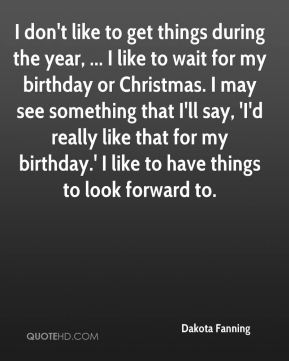 Dakota Fanning - I don't like to get things during the year, ... I like to wait for my birthday or Christmas. I may see something that I'll say, 'I'd really like that for my birthday.' I like to have things to look forward to.