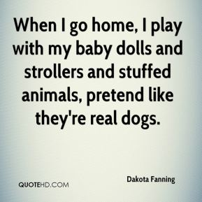 Dakota Fanning - When I go home, I play with my baby dolls and strollers and stuffed animals, pretend like they're real dogs.