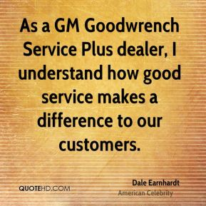 Dale Earnhardt - As a GM Goodwrench Service Plus dealer, I understand how good service makes a difference to our customers.