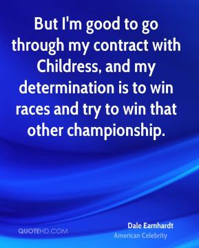 But I'm good to go through my contract with Childress, and my determination is to win races and try to win that other championship.