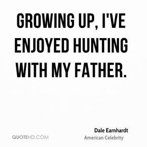 Dale Earnhardt - Growing up, I've enjoyed hunting with my father.