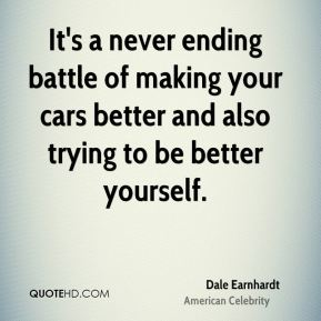 Dale Earnhardt - It's a never ending battle of making your cars better and also trying to be better yourself.