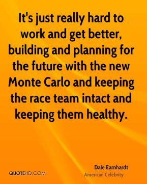 It's just really hard to work and get better, building and planning for the future with the new Monte Carlo and keeping the race team intact and keeping them healthy.