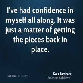 Dale Earnhardt - I've had confidence in myself all along. It was just a matter of getting the pieces back in place.