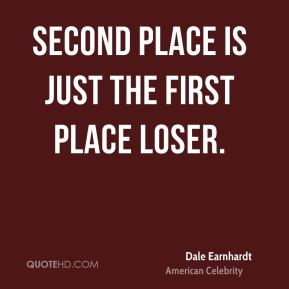 Dale Earnhardt - Second place is just the first place loser.