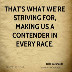 That's what we're striving for, making us a contender in every race.