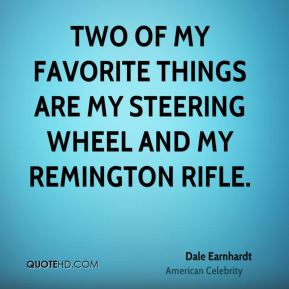 Dale Earnhardt - Two of my favorite things are my steering wheel and my Remington rifle.