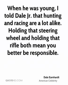 Dale Earnhardt - When he was young, I told Dale Jr. that hunting and racing are a lot alike. Holding that steering wheel and holding that rifle both mean you better be responsible.