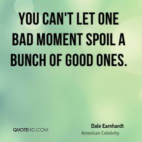 Dale Earnhardt - You can't let one bad moment spoil a bunch of good ones.