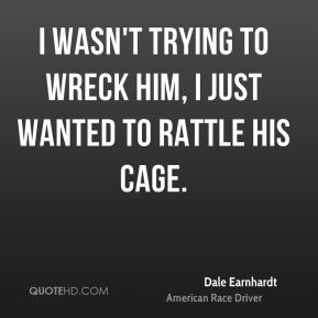 Dale Earnhardt - I wasn't trying to wreck him, I just wanted to rattle his cage.