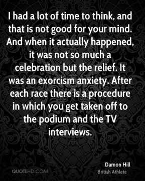 I had a lot of time to think, and that is not good for your mind. And when it actually happened, it was not so much a celebration but the relief. It was an exorcism anxiety. After each race there is a procedure in which you get taken off to the podium and the TV interviews.