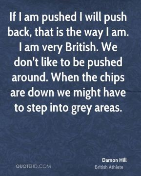 If I am pushed I will push back, that is the way I am. I am very British. We don't like to be pushed around. When the chips are down we might have to step into grey areas.