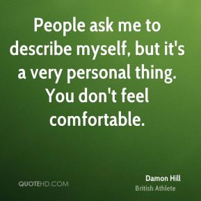 People ask me to describe myself, but it's a very personal thing. You don't feel comfortable.