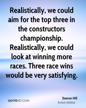 Realistically, we could aim for the top three in the constructors championship. Realistically, we could look at winning more races. Three race wins would be very satisfying.