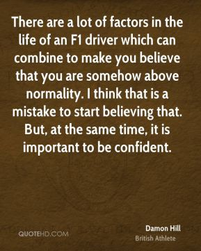 Damon Hill - There are a lot of factors in the life of an F1 driver which can combine to make you believe that you are somehow above normality. I think that is a mistake to start believing that. But, at the same time, it is important to be confident.