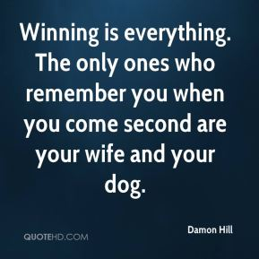 Damon Hill - Winning is everything. The only ones who remember you when you come second are your wife and your dog.
