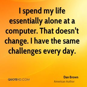 I spend my life essentially alone at a computer. That doesn't change. I have the same challenges every day.