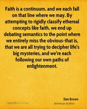Dan Brown - Faith is a continuum, and we each fall on that line where we may. By attempting to rigidly classify ethereal concepts like faith, we end up debating semantics to the point where we entirely miss the obvious-that is, that we are all trying to decipher life's big mysteries, and we're each following our own paths of enlightenment.