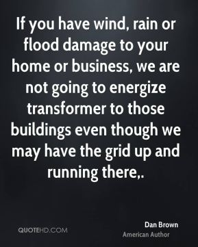 Dan Brown - If you have wind, rain or flood damage to your home or business, we are not going to energize transformer to those buildings even though we may have the grid up and running there.