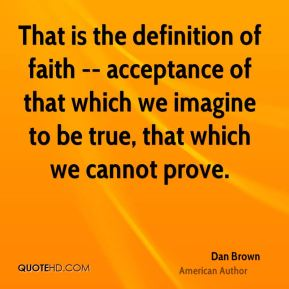 Dan Brown - That is the definition of faith -- acceptance of that which we imagine to be true, that which we cannot prove.