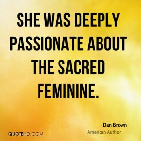 Dan Brown - She was deeply passionate about the sacred feminine.