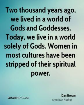 Two thousand years ago, we lived in a world of Gods and Goddesses. Today, we live in a world solely of Gods. Women in most cultures have been stripped of their spiritual power.