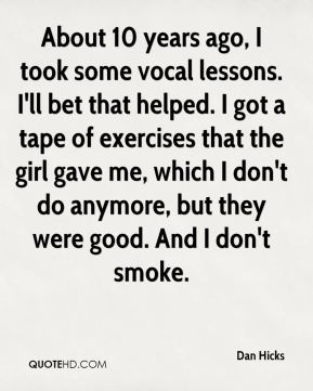 Dan Hicks - About 10 years ago, I took some vocal lessons. I'll bet that helped. I got a tape of exercises that the girl gave me, which I don't do anymore, but they were good. And I don't smoke.