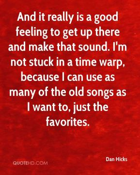 Dan Hicks - And it really is a good feeling to get up there and make that sound. I'm not stuck in a time warp, because I can use as many of the old songs as I want to, just the favorites.