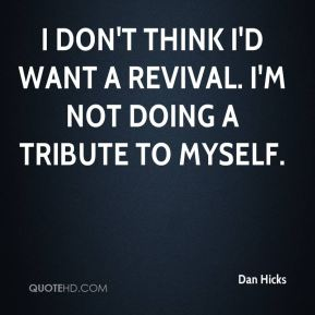 Dan Hicks - I don't think I'd want a revival. I'm not doing a tribute to myself.