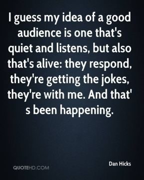 Dan Hicks - I guess my idea of a good audience is one that's quiet and listens, but also that's alive: they respond, they're getting the jokes, they're with me. And that' s been happening.