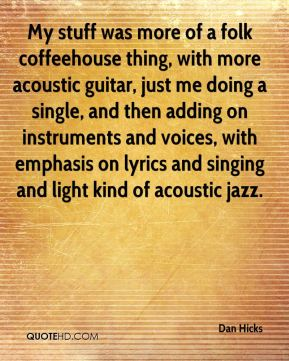 Dan Hicks - My stuff was more of a folk coffeehouse thing, with more acoustic guitar, just me doing a single, and then adding on instruments and voices, with emphasis on lyrics and singing and light kind of acoustic jazz.