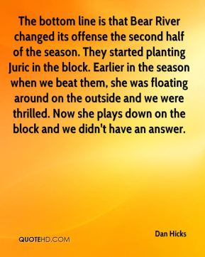 Dan Hicks - The bottom line is that Bear River changed its offense the second half of the season. They started planting Juric in the block. Earlier in the season when we beat them, she was floating around on the outside and we were thrilled. Now she plays down on the block and we didn't have an answer.