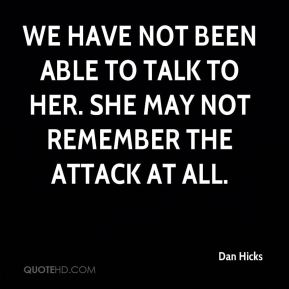 Dan Hicks - We have not been able to talk to her. She may not remember the attack at all.