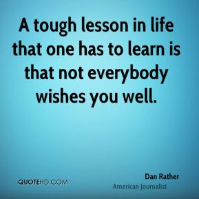 Dan Rather - A tough lesson in life that one has to learn is that not everybody wishes you well.
