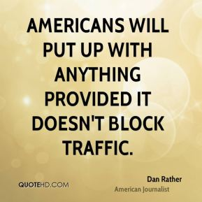 Dan Rather - Americans will put up with anything provided it doesn't block traffic.
