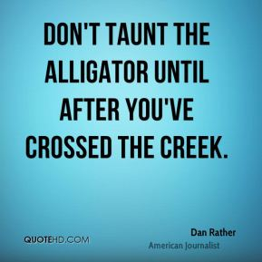 Dan Rather - Don't taunt the alligator until after you've crossed the creek.