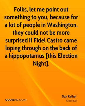 Folks, let me point out something to you, because for a lot of people in Washington, they could not be more surprised if Fidel Castro came loping through on the back of a hippopotamus [this Election Night].