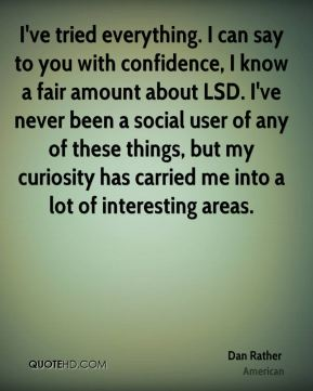 I've tried everything. I can say to you with confidence, I know a fair amount about LSD. I've never been a social user of any of these things, but my curiosity has carried me into a lot of interesting areas.